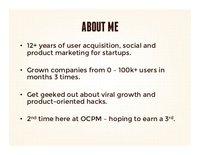 ABOUT ME• 12+ years of user acquisition, social and   product marketing for startups.• Grown companies from 0 – 100k+ us...