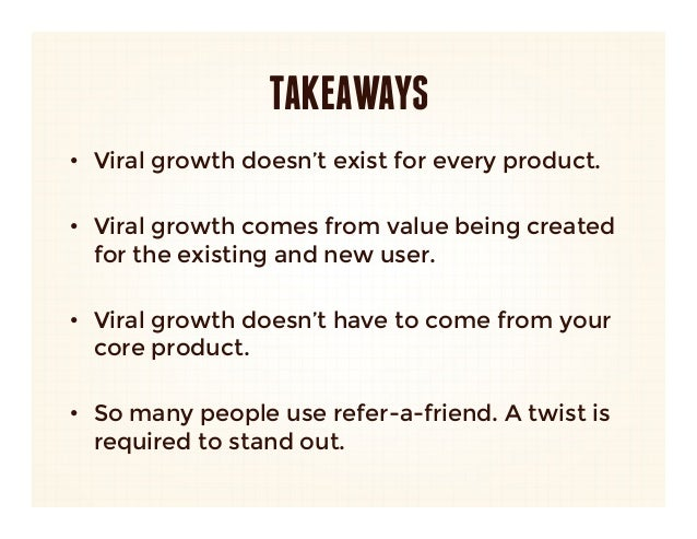 TAKEAWAYS• Viral growth doesn't exist for every product. • Viral growth comes from value being created   for the existin...