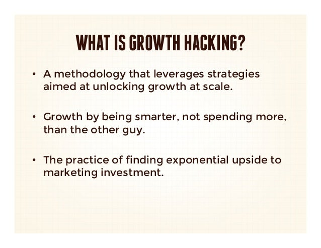 WHAT IS GROWTH HACKING?• A methodology that leverages strategies   aimed at unlocking growth at scale. • Growth by being...