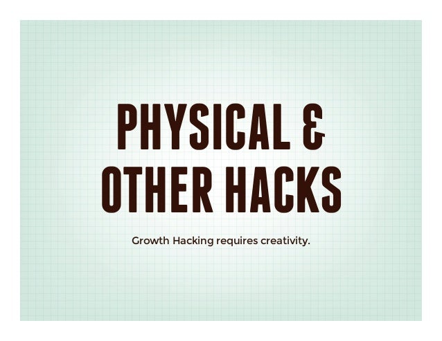 PHYSICAL &OTHER HACKS Growth Hacking requires creativity.