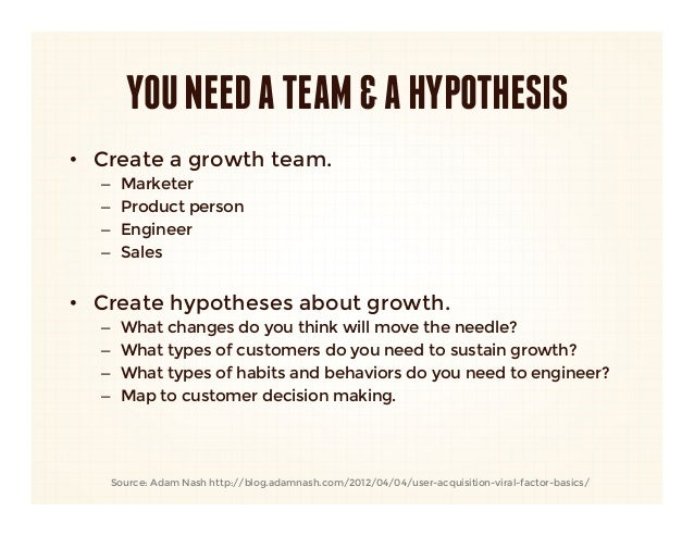 YOU NEED A TEAM & A HYPOTHESIS• Create a growth team.  –   Marketer  –   Product person  –   Engineer  –   Sales• Cr...