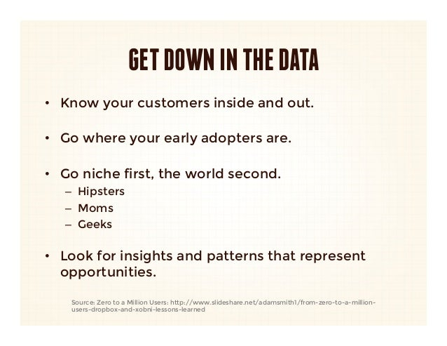 GET DOWN IN THE DATA•  Know your customers inside and out.   •  Go where your early adopters are.   •  Go niche first, the...