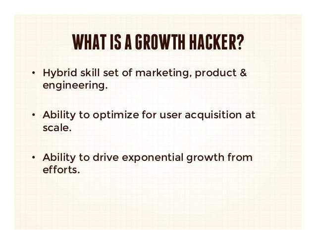 WHAT IS A GROWTH HACKER?• Hybrid skill set of marketing, product &   engineering.• Ability to optimize for user acquisit...