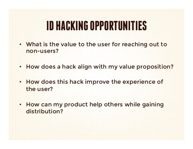 ID HACKING OPPORTUNITIES•  What is the value to the user for reaching out to   non-users?   •  How does a hack align with ...