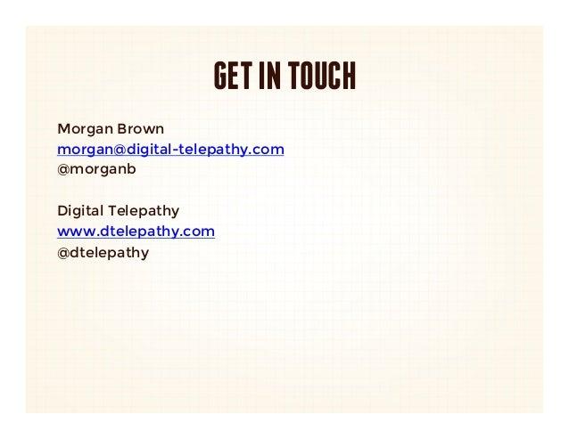 GET IN TOUCHMorgan Brownmorgan@digital-telepathy.com@morganbDigital Telepathywww.dtelepathy.com@dtelepathy