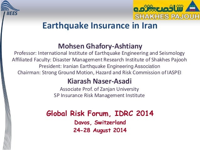 IIEES Global Risk Forum, IDRC 2014 Davos, Switzerland 24-28 August 2014 Earthquake Insurance in Iran Mohsen Ghafory-Ashtia...