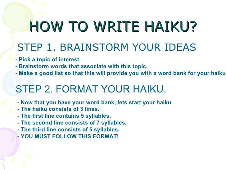 how to write a haiku poem Haiku poetry hails from japan and uses strict syllable guidelines rather than focusing on meter or rhyme because the poem is short -- only three lines with 17 total syllables -- writers must choose words carefully to create meaning.