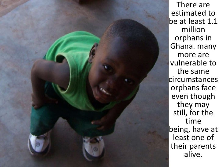 There are estimated to be at least 1.1 million orphans in Ghana. many more are vulnerable to the same circumstances orphan...