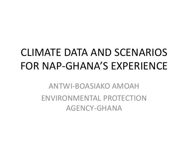 CLIMATE DATA AND SCENARIOS FOR NAP-GHANA'S EXPERIENCE ANTWI-BOASIAKO AMOAH ENVIRONMENTAL PROTECTION AGENCY-GHANA