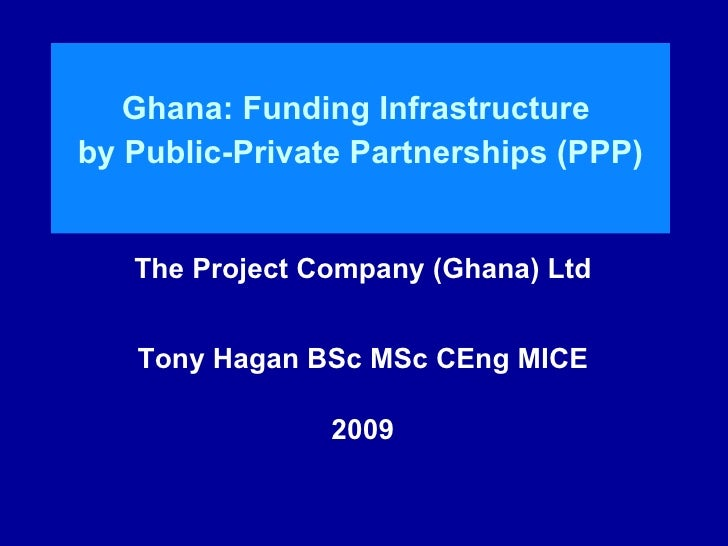 Ghana: Funding Infrastructure  by Public-Private Partnerships (PPP) The Project Company (Ghana) Ltd Tony Hagan BSc MSc CEn...