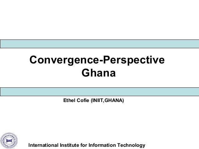Convergence-Perspective Ghana Ethel Cofie (INIIT,GHANA)  International Institute for Information Technology
