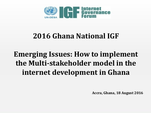 2016 Ghana National IGF Emerging Issues: How to implement the Multi-stakeholder model in the internet development in Ghana...