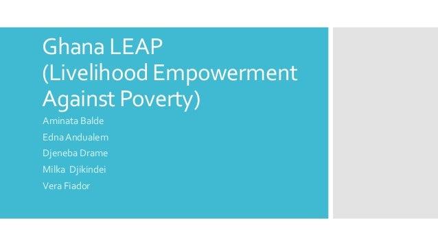 Ghana LEAP (Livelihood Empowerment Against Poverty) Aminata Balde Edna Andualem Djeneba Drame Milka Djikindei Vera Fiador
