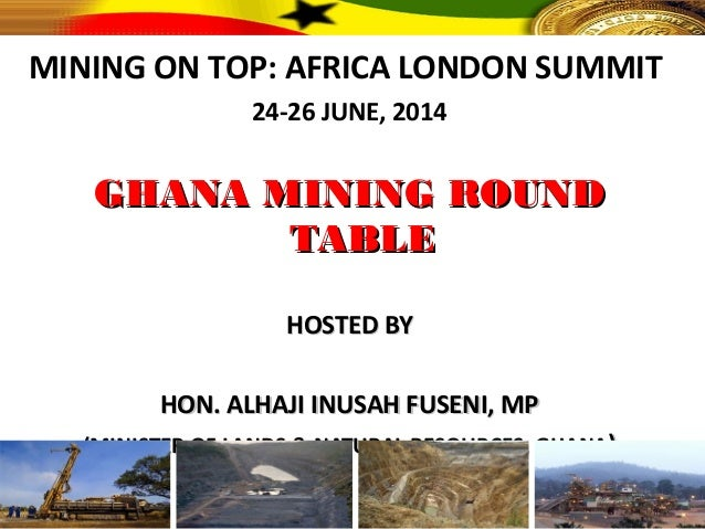 MINING ON TOP: AFRICA LONDON SUMMIT 24-26 JUNE, 2014 GHANA MINING ROUNDGHANA MINING ROUND TABLETABLE HOSTED BYHOSTED BY HO...