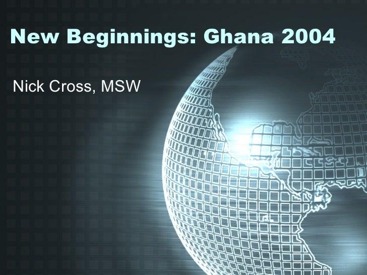 New Beginnings: Ghana 2004 Nick Cross, MSW