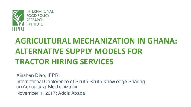 AGRICULTURAL MECHANIZATION IN GHANA: ALTERNATIVE SUPPLY MODELS FOR TRACTOR HIRING SERVICES Xinshen Diao, IFPRI Internation...