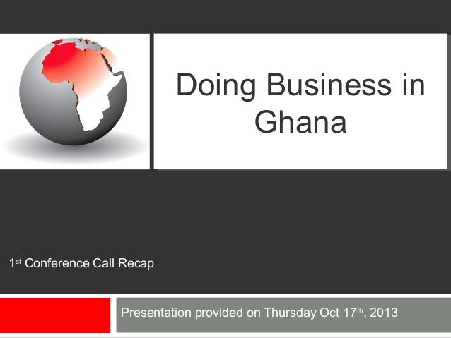 Doing Business in Doing Business in Ghana Ghana  1st Conference Call Recap  Presentation provided on Thursday Oct 17th, 20...