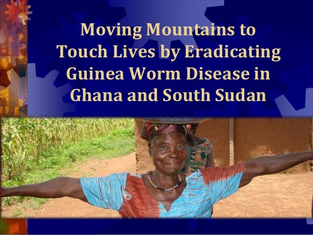 Moving Mountains to Touch Lives by Eradicating Guinea Worm Disease in Ghana and South Sudan