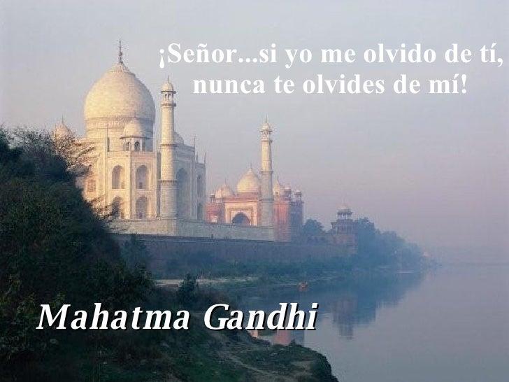 ¡Señor...si yo me olvido de tí, nunca te olvides de mí! Mahatma Gandhi