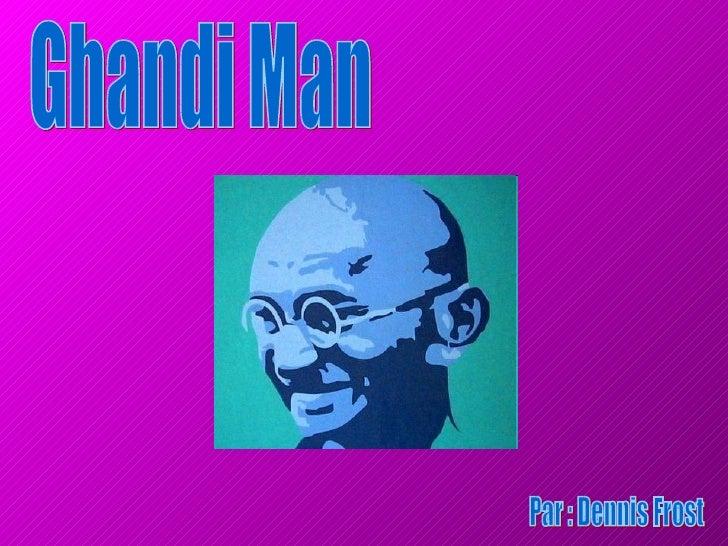 Ghandi Man Par : Dennis Frost