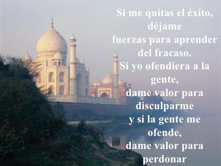 Si me quitas el éxito, déjame fuerzas para aprender   del fracaso. Si yo ofendiera a la gente, dame valor para disculparme...