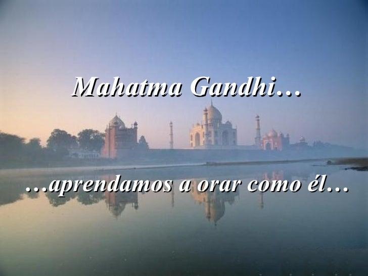 Mahatma Gandhi… …aprendamos a orar como él…