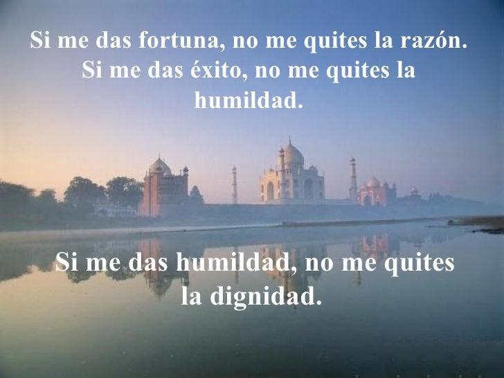 Si me das fortuna, no me quites la razón. Si me das éxito, no me quites la humildad. Si me das humildad, no me quites la d...