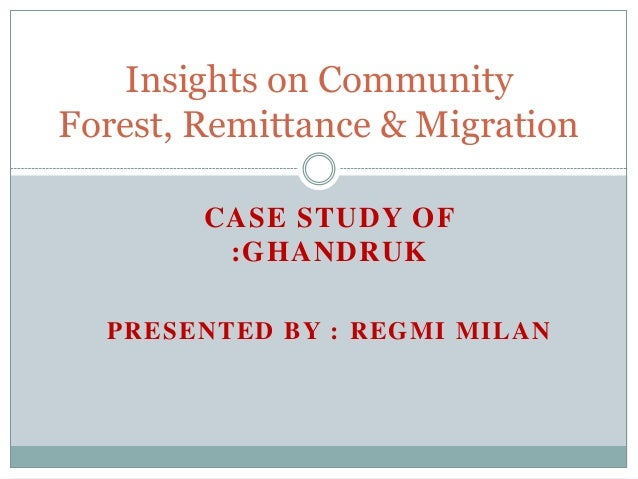 CASE STUDY OF:GHANDRUKPRESENTED BY : REGMI MILANInsights on CommunityForest, Remittance & Migration