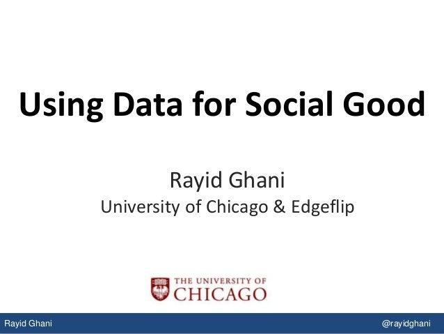 Rayid Ghani @rayidghani Using Data for Social Good Rayid Ghani University of Chicago & Edgeflip