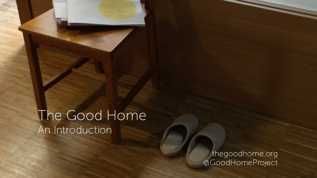 The Good Home An Introduction thegoodhome.org @GoodHomeProject