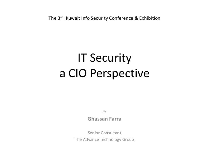 IT Security a CIO Perspective<br />The 3rd  Kuwait Info Security Conference & Exhibition<br />By<br />GhassanFarra<br />Se...
