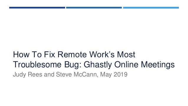 How To Fix Remote Work's Most Troublesome Bug: Ghastly Online Meetings Judy Rees and Steve McCann, May 2019