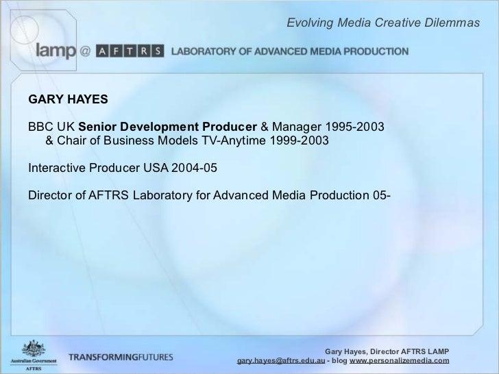 Evolving Media Creative Dilemmas     GARY HAYES  BBC UK Senior Development Producer  Manager 1995-2003    Chair of Busines...