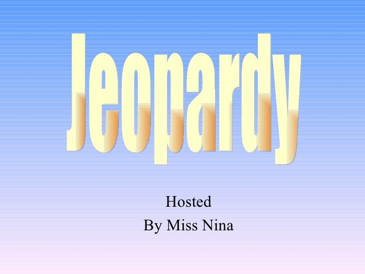 Hosted By Miss Nina Jeopardy