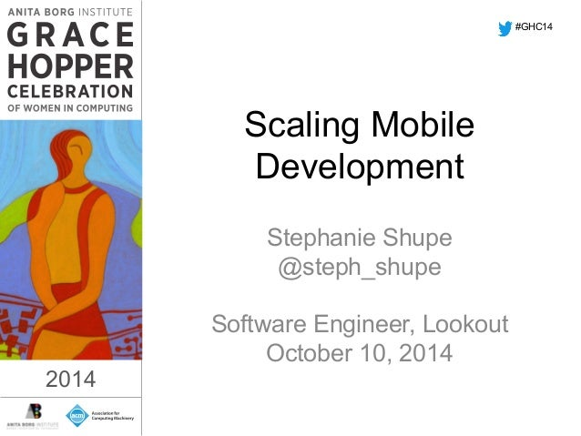 Scaling Mobile  Development  Stephanie Shupe  @steph_shupe  Software Engineer, Lookout  October 10, 2014  2014  #GHC14  20...