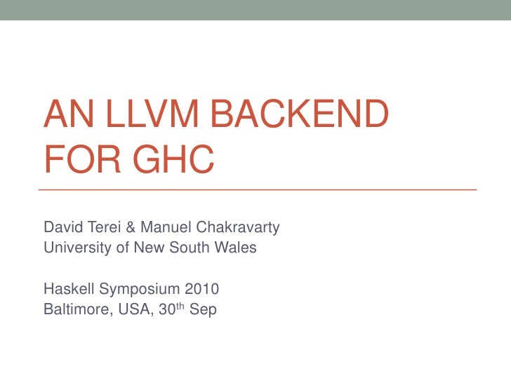 AN LLVM BACKENDFOR GHCDavid Terei & Manuel ChakravartyUniversity of New South WalesHaskell Symposium 2010Baltimore, USA, 3...