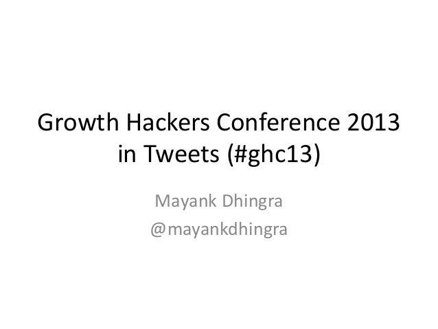 Growth Hackers Conference 2013 in Tweets (#ghc13) Mayank Dhingra @mayankdhingra