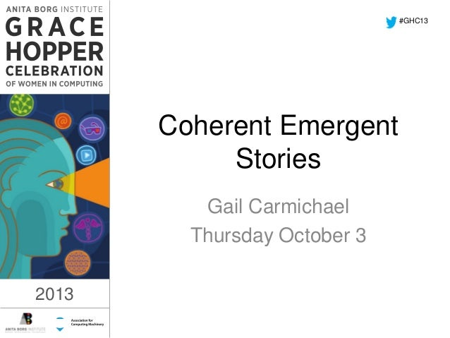#GHC13  1:17 PM  Coherent Emergent Stories Gail Carmichael Thursday October 3 2013  2013