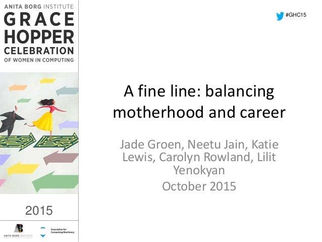 2015 A fine line: balancing motherhood and career Jade Groen, Neetu Jain, Katie Lewis, Carolyn Rowland, Lilit Yenokyan Oct...