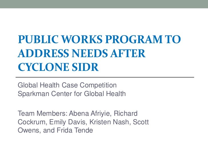 PUBLIC WORKS PROGRAM TOADDRESS NEEDS AFTERCYCLONE SIDRGlobal Health Case CompetitionSparkman Center for Global HealthTeam ...