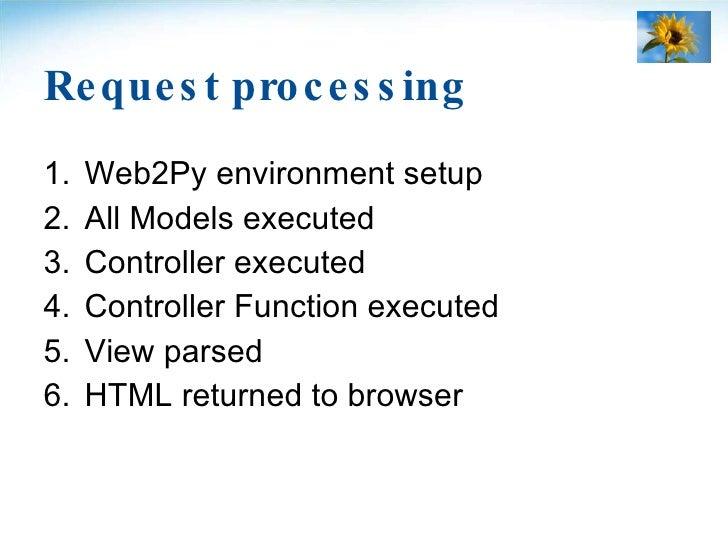 Request processing <ul><li>Web2Py environment setup </li></ul><ul><li>All Models executed </li></ul><ul><li>Controller exe...