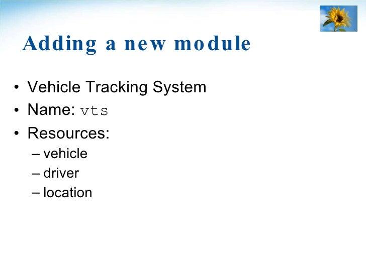 Adding a new module <ul><li>Vehicle Tracking System </li></ul><ul><li>Name:  vts </li></ul><ul><li>Resources: </li></ul><u...