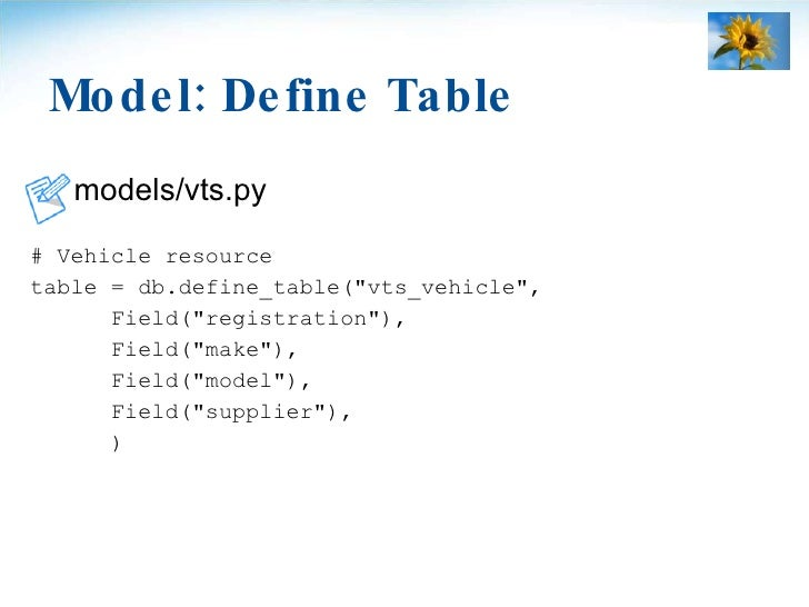 Model: Define Table <ul><li>models/vts.py </li></ul><ul><li># Vehicle resource </li></ul><ul><li>table = db.define_table(&...