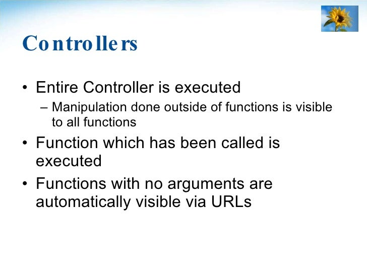 Controllers <ul><li>Entire Controller is executed </li></ul><ul><ul><li>Manipulation done outside of functions is visible ...