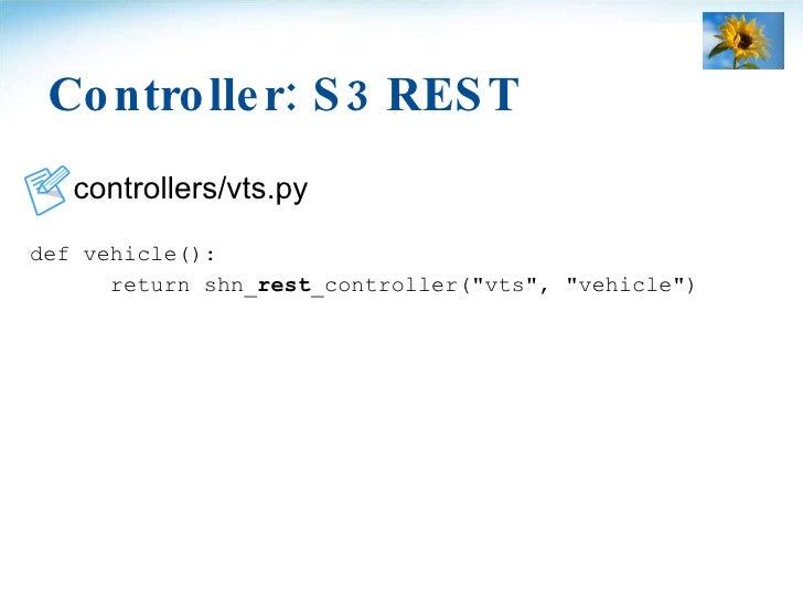 Controller: S3 REST <ul><li>controllers/vts.py </li></ul><ul><li>def vehicle(): </li></ul><ul><li>return shn_ rest _contro...