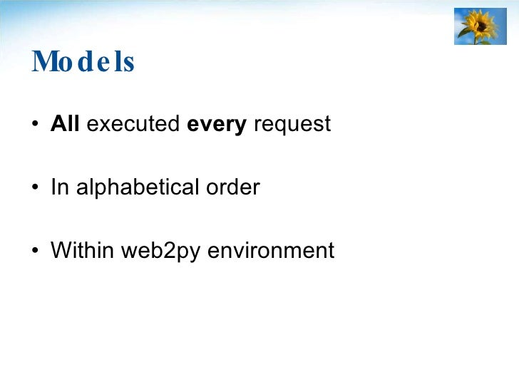 Models <ul><li>All  executed  every  request </li></ul><ul><li>In alphabetical order </li></ul><ul><li>Within web2py envir...