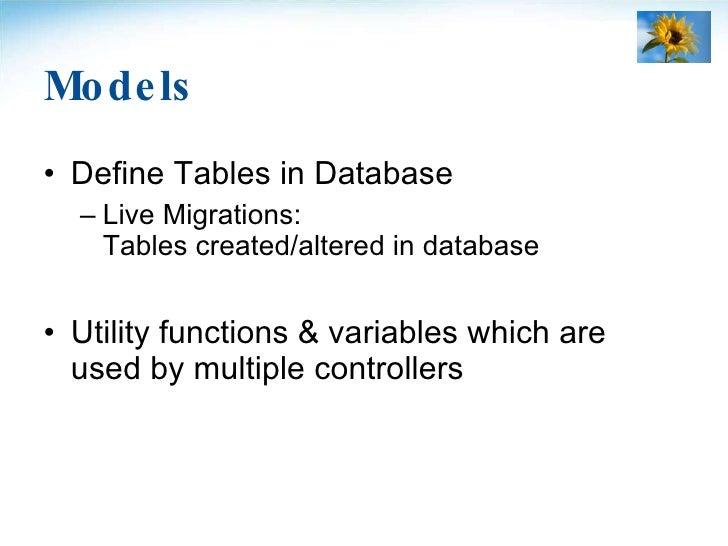 Models <ul><li>Define Tables in Database </li></ul><ul><ul><li>Live Migrations: Tables created/altered in database </li></...