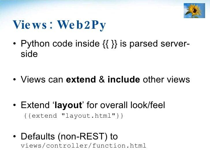 Views: Web2Py <ul><li>Python code inside {{ }} is parsed server-side </li></ul><ul><li>Views can  extend  &  include  othe...