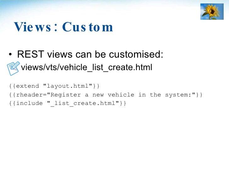 Views: Custom <ul><li>REST views can be customised: </li></ul><ul><li>views/vts/vehicle_list_create.html </li></ul><ul><li...