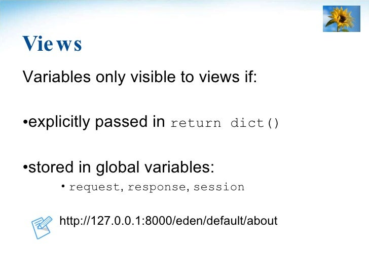 Views <ul><li>Variables only visible to views if: </li></ul><ul><li>explicitly passed in  return dict() </li></ul><ul><li>...
